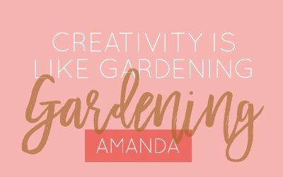 Creativity is like gardening